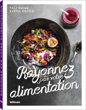 © Rayonnez par votre alimentation by Tali Shine and Steph Adams, to be published by teNeues in May 2016, www.teneues.com. Photo © Nikki To